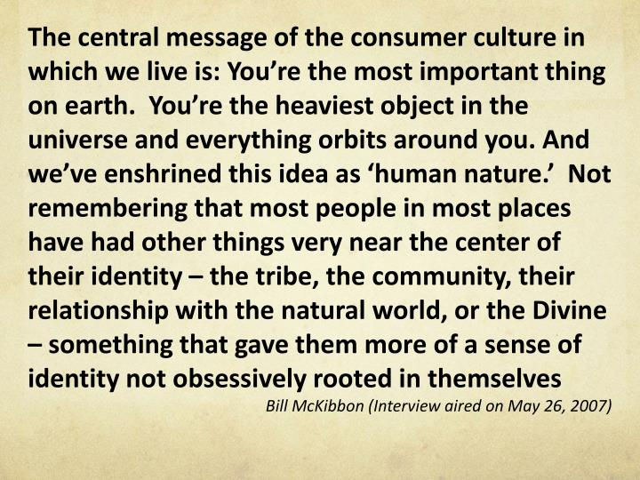 The central message of the consumer culture in which we live is: You're the most important thing on earth.  You're the heaviest object in the universe and everything orbits around you. And we've enshrined this idea as 'human nature.'  Not remembering that most people in most places have had other things very near the center of their identity – the tribe, the community, their relationship with the natural world, or the Divine – something that gave them more of a sense of identity not obsessively rooted in themselves