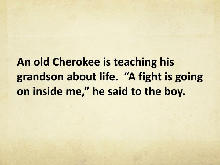 """An old Cherokee is teaching his grandson about life.  """"A fight is going on inside me,"""" he said to the boy."""