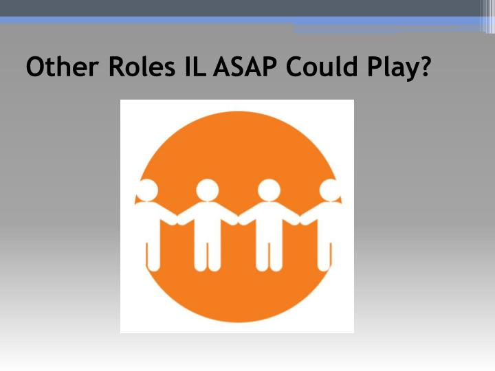 Other Roles IL ASAP Could Play?