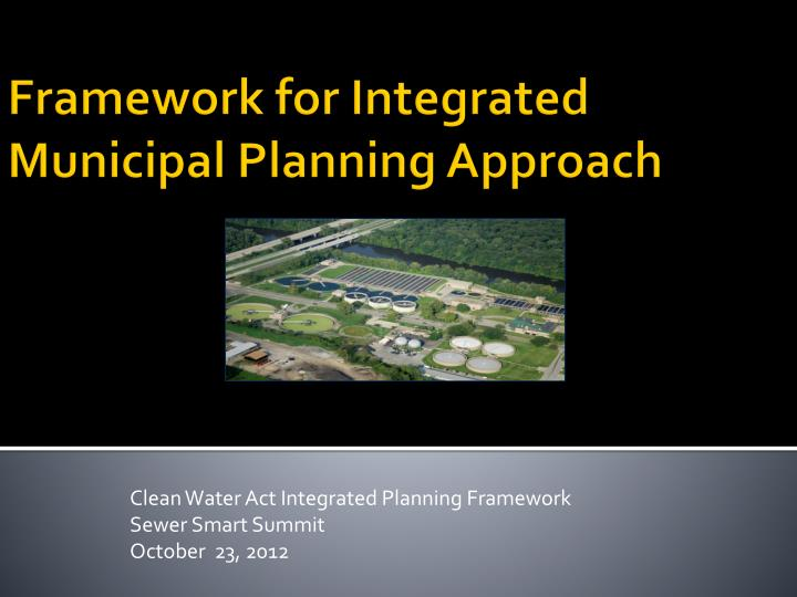 clean water act integrated planning framework sewer smart summit october 23 2012 n.