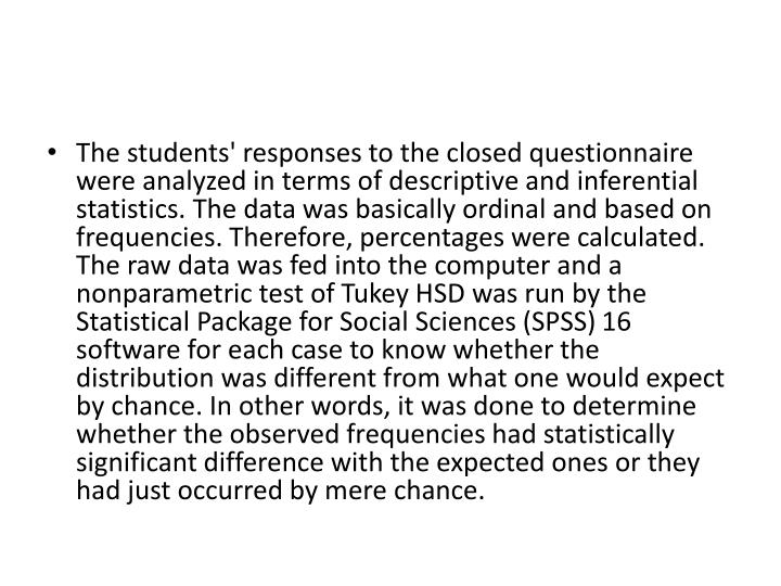 The students' responses to the closed questionnaire were analyzed in terms of descriptive and inferential statistics. The data was basically ordinal and based on frequencies. Therefore, percentages were calculated. The raw data was fed into the computer and a nonparametric test of