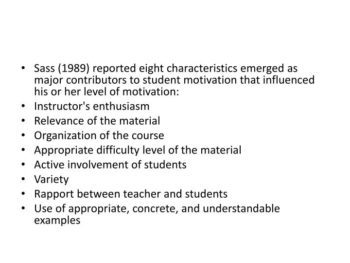 Sass (1989) reported eight characteristics emerged as major contributors to student motivation that influenced his or her level of motivation: