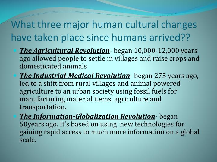 What three major human cultural changes have taken place since humans arrived??