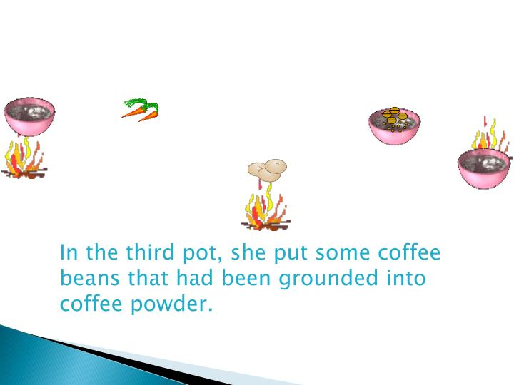 In the third pot, she put some coffee beans that had been grounded into coffee powder.