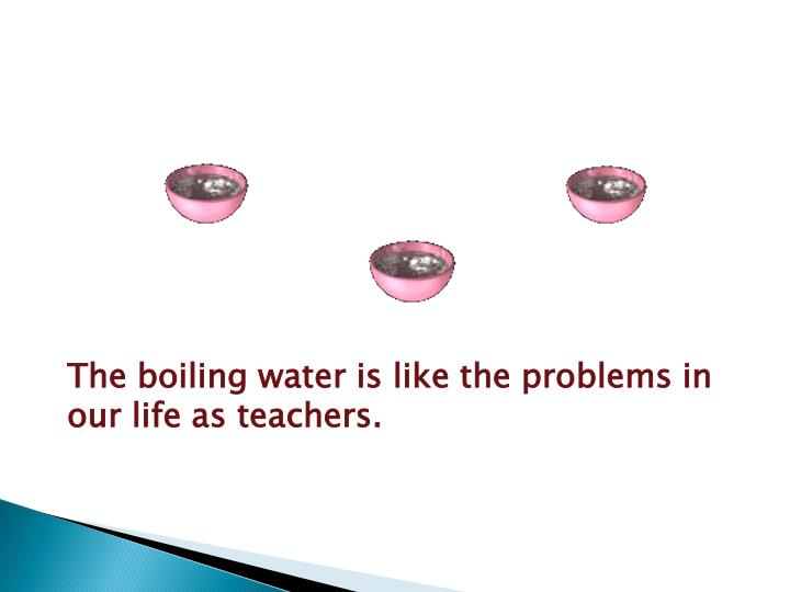 The boiling water is like the problems in our life as teachers.