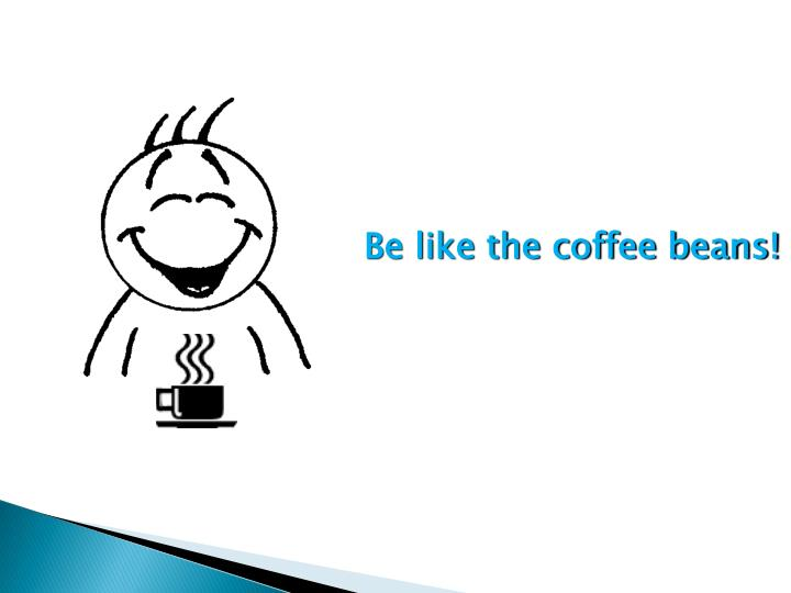 Be like the coffee beans!
