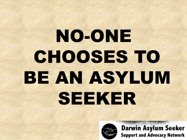 NO-ONE CHOOSES TO BE AN ASYLUM SEEKER