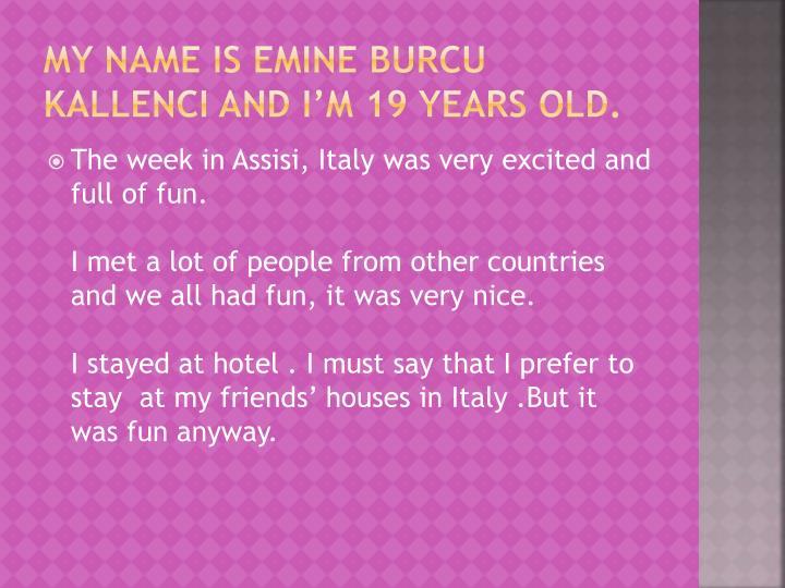 My name is emine burcu kallenci and i m 19 years old