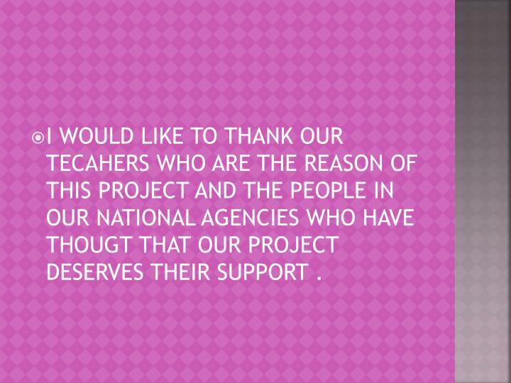 I WOULD LIKE TO THANK OUR TECAHERS WHO ARE THE REASON OF THIS PROJECT AND THE PEOPLE IN OUR NATIONAL AGENCIES WHO HAVE THOUGT THAT OUR PROJECT  DESERVES THEIR SUPPORT .
