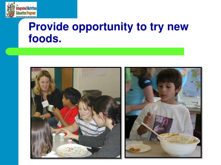 Provide opportunity to try new foods.