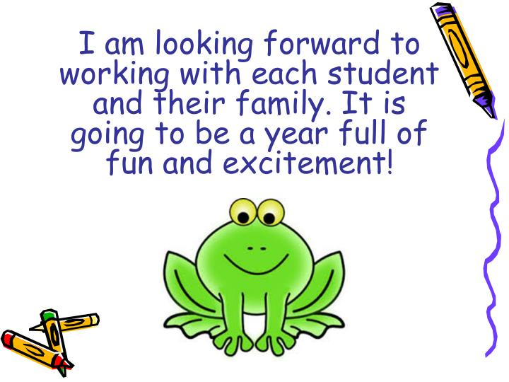 I am looking forward to working with each student and their family. It is going to be a year full of fun and excitement!