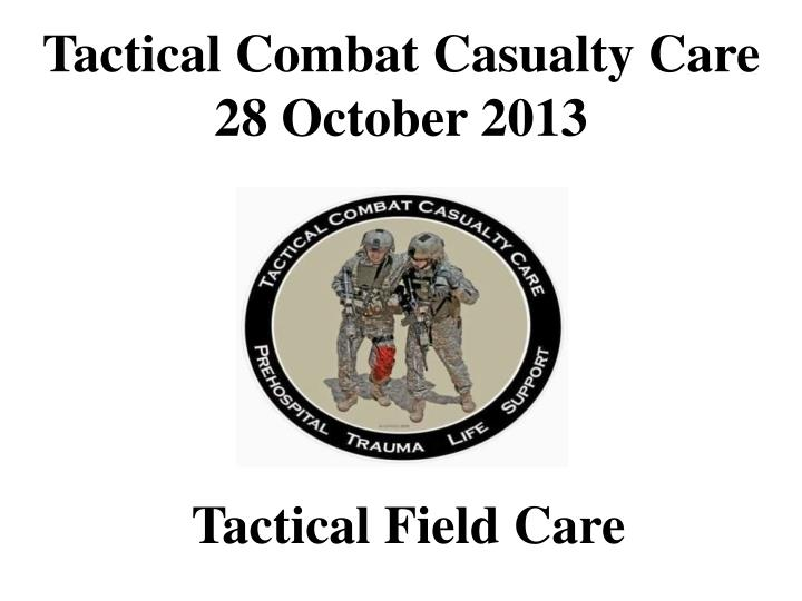 tactical combat casualty care 28 october 2013 n.