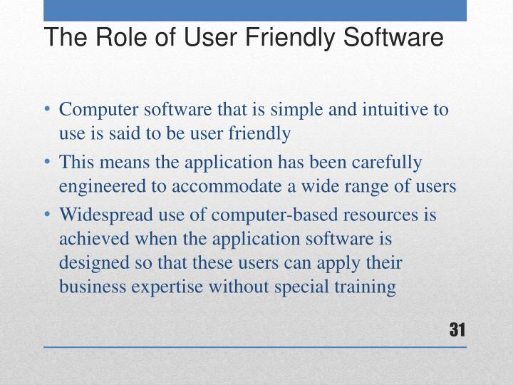 Computer software that is simple and intuitive to use is said to be user friendly