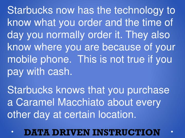 Starbucks now has the technology to know what you order and the time of day you normally order it. They also know where you are because of your mobile phone.  This is not true if you pay with cash.