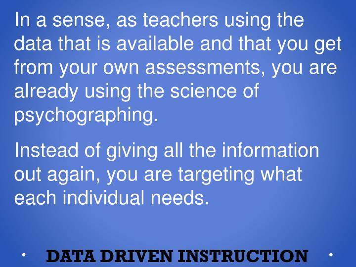 In a sense, as teachers using the data that is available and that you get from your own assessments, you are already using the science of