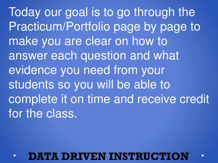 Today our goal is to go through the Practicum/Portfolio page by page to make you are clear on how to answer each question and what evidence you need from your students so you will be able to complete it on time and receive credit for the class.