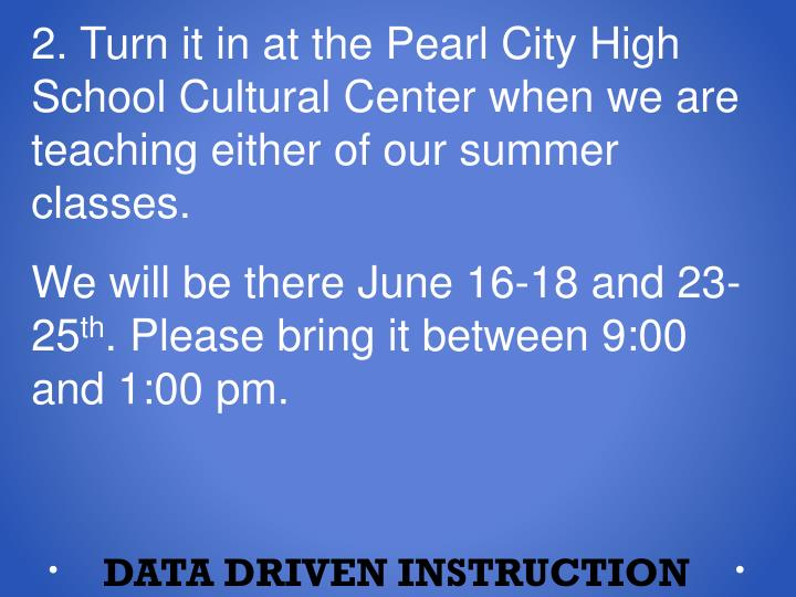 2. Turn it in at the Pearl City High School Cultural Center when we are teaching either of our summer classes.