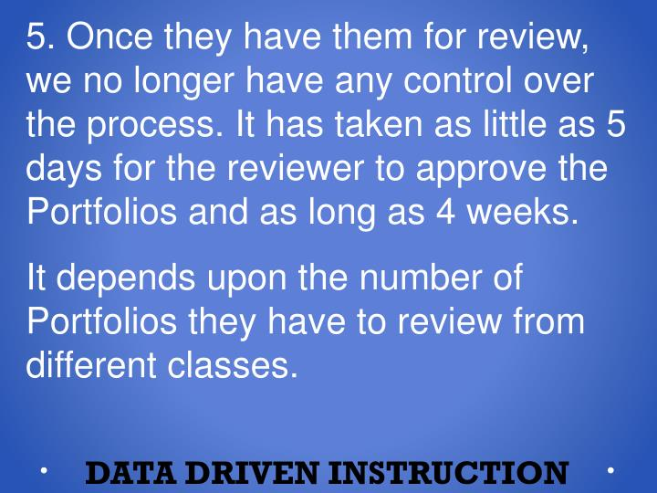 5. Once they have them for review, we no longer have any control over the process. It has taken as little as 5 days for the reviewer to approve the Portfolios and as long as 4 weeks.
