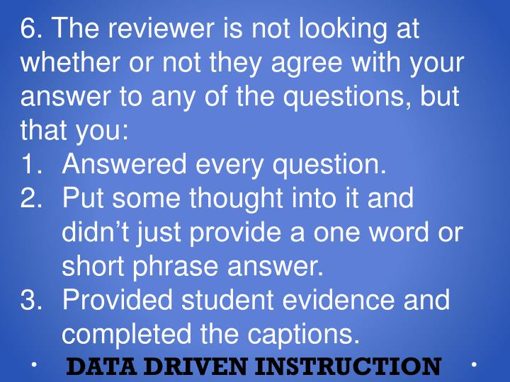 6. The reviewer is not looking at whether or not they agree with your answer to any of the questions, but that you: