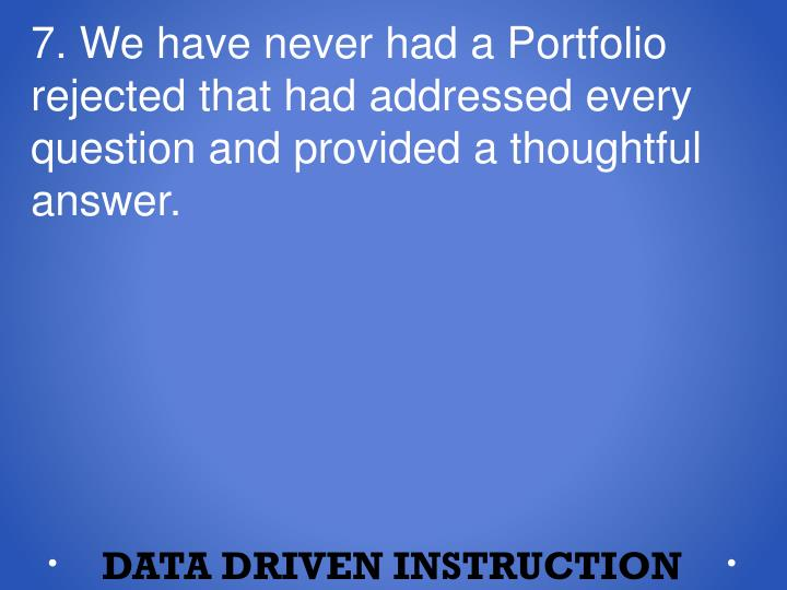 7. We have never had a Portfolio rejected that had addressed every question and