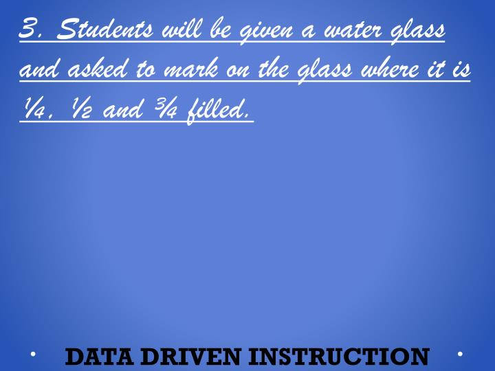 3. Students will be given a water glass and asked to mark on the glass where it is ¼, ½ and ¾ filled.