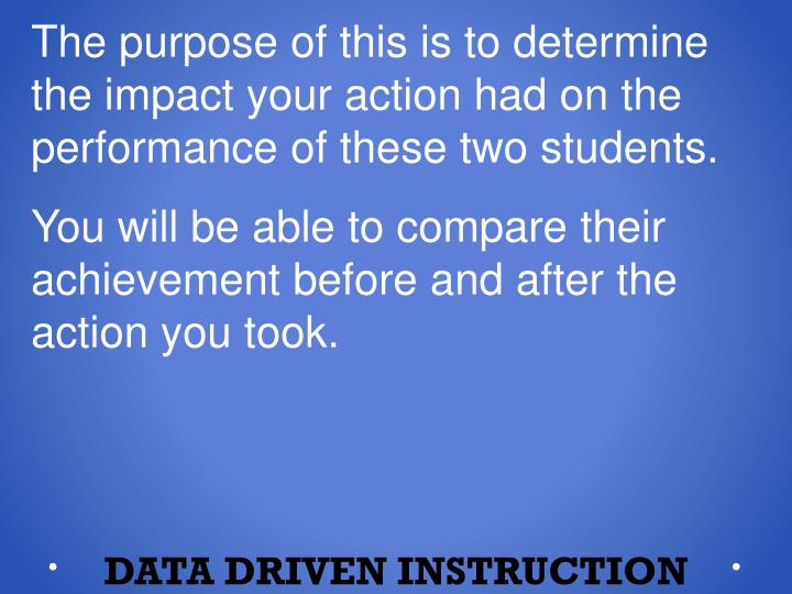 The purpose of this is to determine the impact your action had on the performance of these two students.