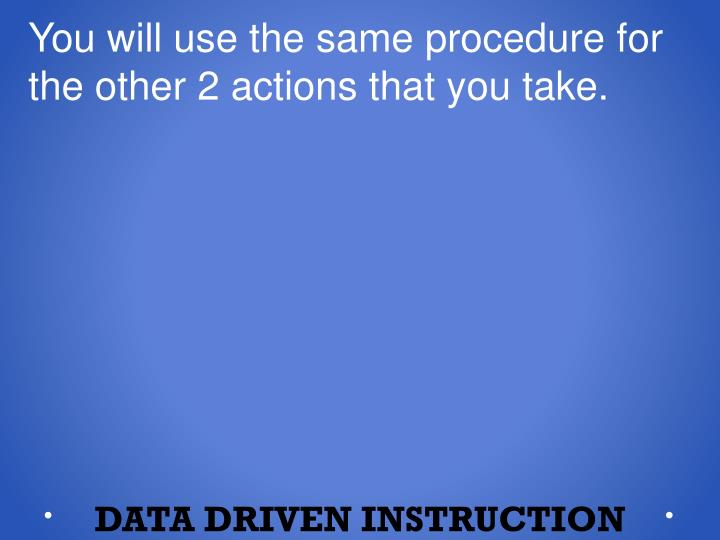 You will use the same procedure for the other 2 actions that you take.