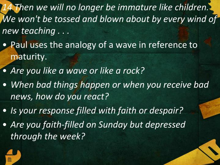 14 Then we will no longer be immature like children. We won't be tossed and blown about by every wind of new teaching . . .
