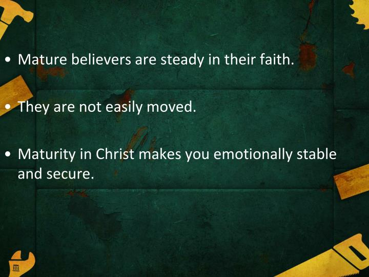 Mature believers are steady in their faith.