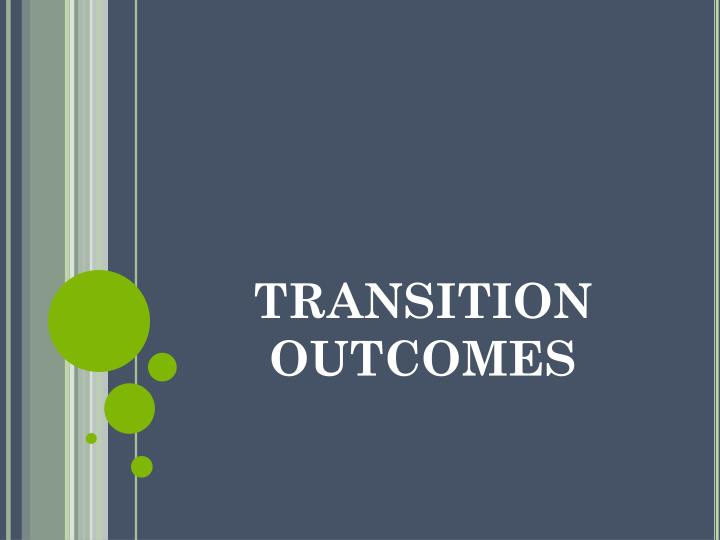 TRANSITION OUTCOMES