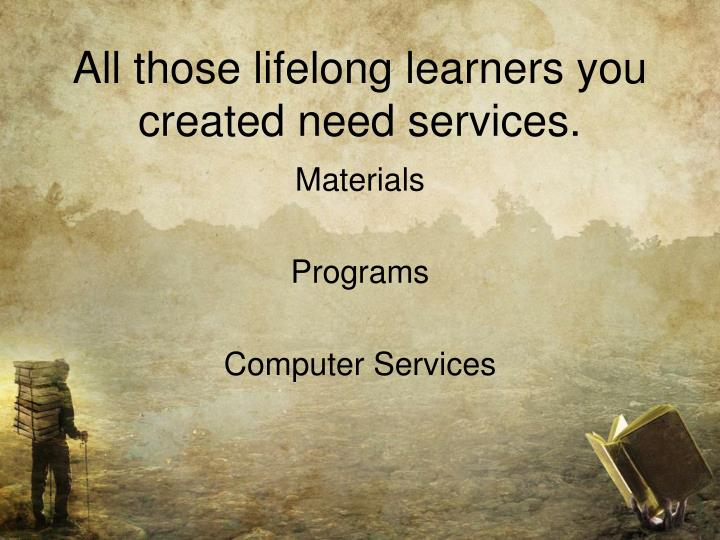 All those lifelong learners you created need services.