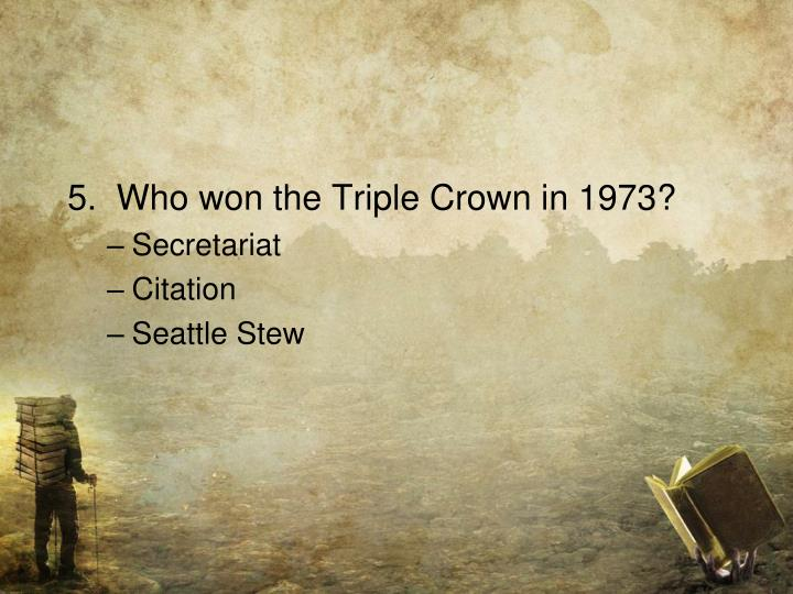 5.  Who won the Triple Crown in 1973?