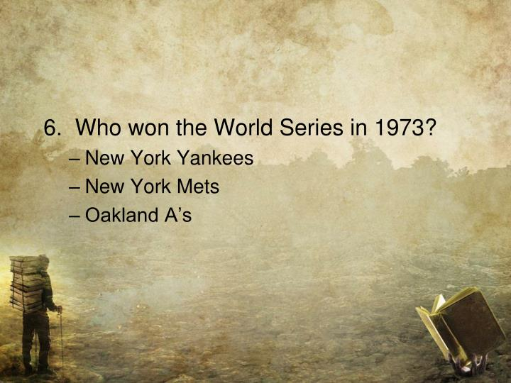 6.  Who won the World Series in 1973?