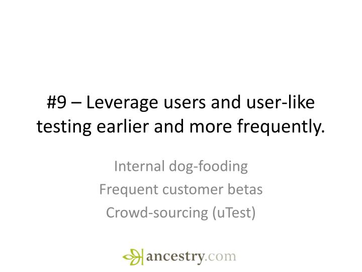 #9 – Leverage users and user-like testing earlier and more frequently.