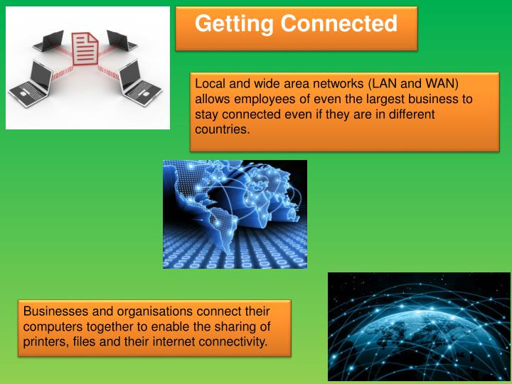 Local and wide area networks (LAN and WAN) allows employees of even the largest business to stay connected even if they are in different countries.