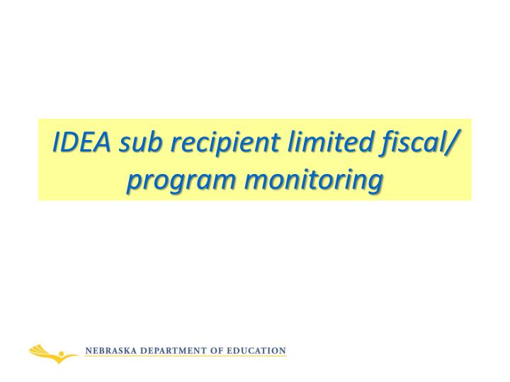 IDEA sub recipient limited fiscal/ program monitoring