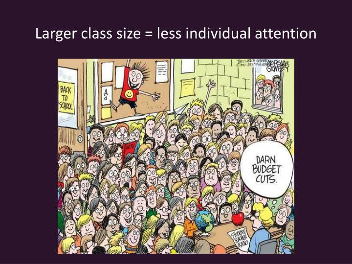 Larger class size = less individual attention
