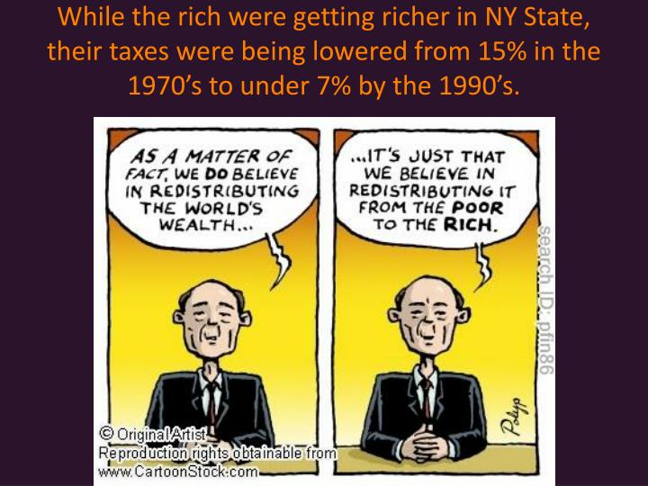 While the rich were getting richer in NY State, their taxes were being lowered from 15% in the 1970's to under 7% by the 1990's.