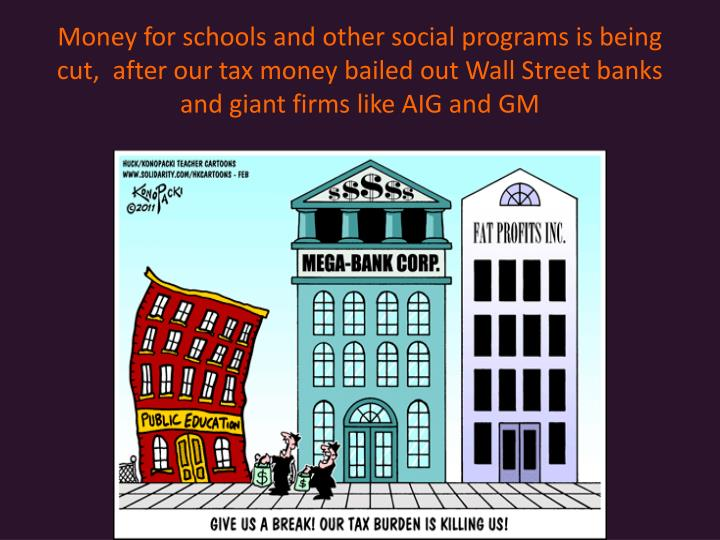Money for schools and other social programs is being cut,  after our tax money bailed out Wall Street banks and giant firms like AIG and GM
