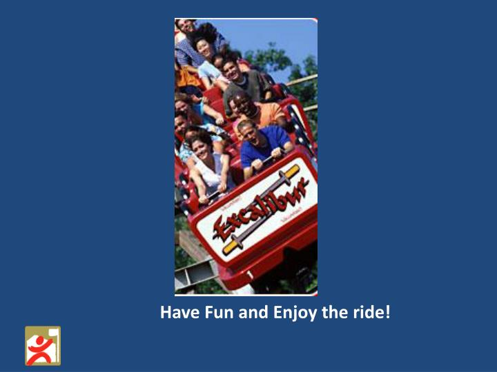 Have Fun and Enjoy the ride!