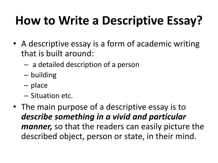 descriptive essay how to The way i encourage my students to write a five-paragraph descriptive essay is to choose three things to describe for example, say that you are asked to write an essay describing the perfect bedroom.