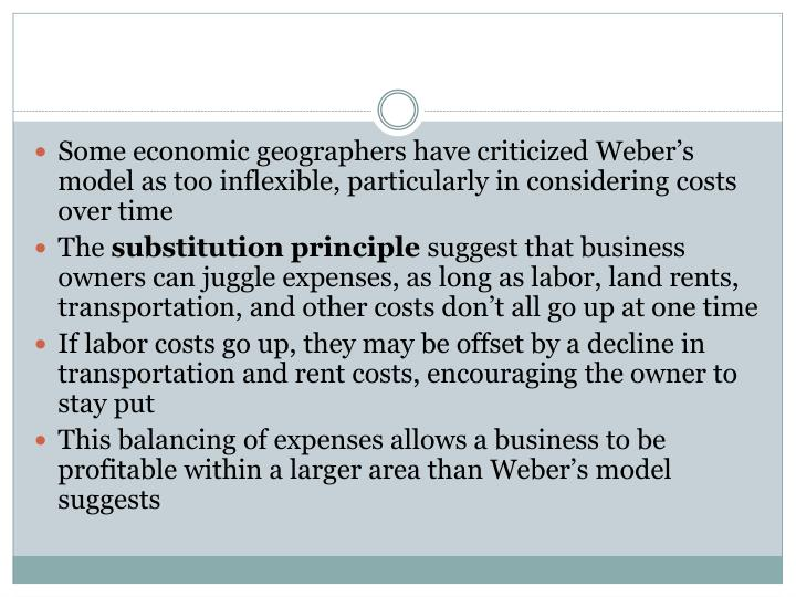 Some economic geographers have criticized Weber's model as too inflexible, particularly in considering costs over time