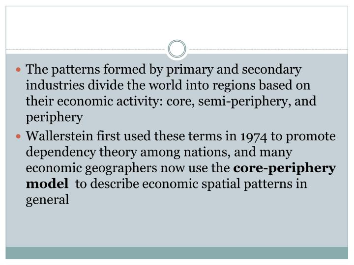 The patterns formed by primary and secondary industries divide the world into regions based on their economic activity: core, semi-periphery, and periphery