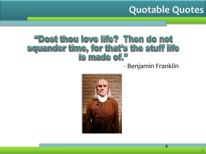 """""""Dost thou love life?  Then do not squander time, for that's the stuff life is made of."""""""