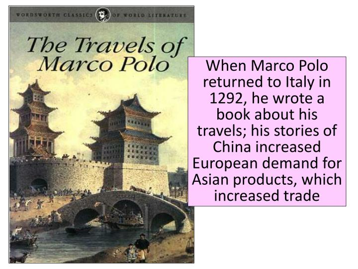 When Marco Polo returned to Italy in 1292, he wrote a book about his travels; his stories of China increased European demand for Asian