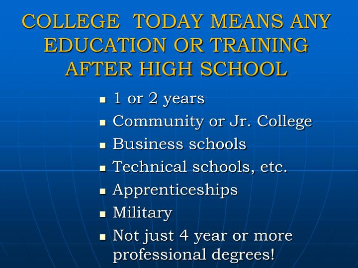 COLLEGE  TODAY MEANS ANY EDUCATION OR TRAINING AFTER HIGH SCHOOL