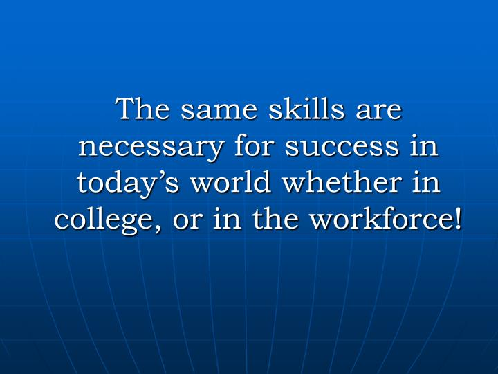 The same skills are necessary for success in today's world whether in college, or in the workforce!