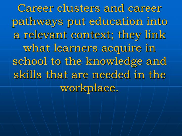 Career clusters and career pathways put education into a relevant context; they link what learners acquire in school to the knowledge and skills that are needed in the workplace.