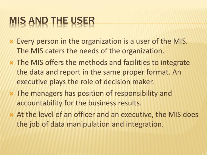 Every person in the organization is a user of the MIS. The MIS caters the needs of the organization.