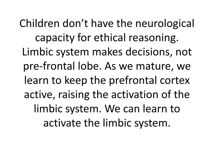 Children don't have the neurological capacity for ethical reasoning. Limbic system makes decisions, not pre-frontal lobe. As we mature, we learn to keep the prefrontal cortex active, raising the activation of the limbic system. We can learn to activate the limbic system.
